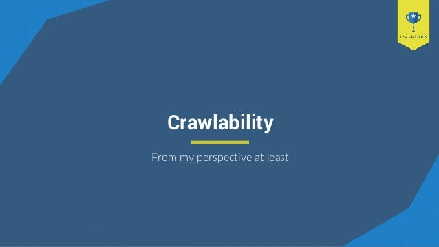 Crawlability From my perspective at least