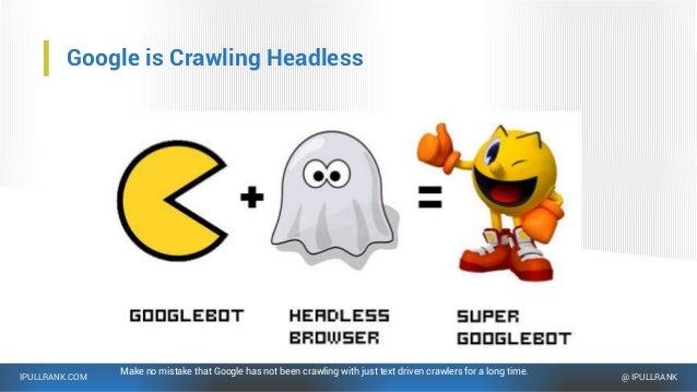 IPULLRANK.COM @ IPULLRANK Google is Crawling Headless Make no mistake that Google has not been crawling with just text dri...