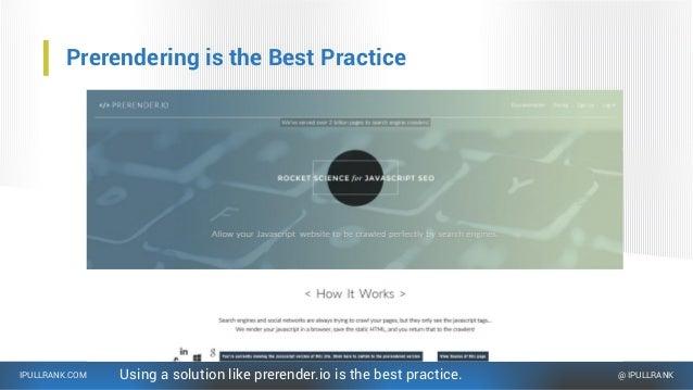 IPULLRANK.COM @ IPULLRANK Prerendering is the Best Practice Using a solution like prerender.io is the best practice.