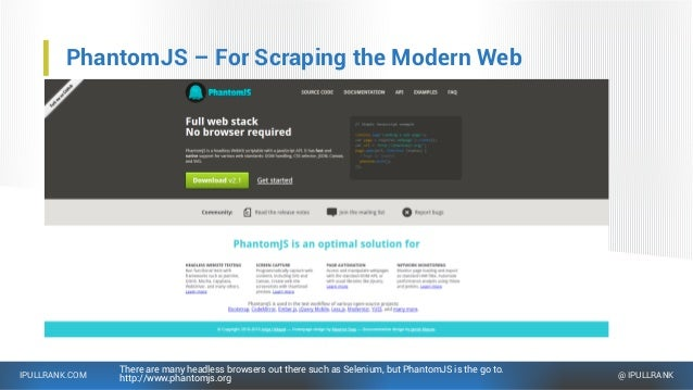 IPULLRANK.COM @ IPULLRANK PhantomJS – For Scraping the Modern Web There are many headless browsers out there such as Selen...