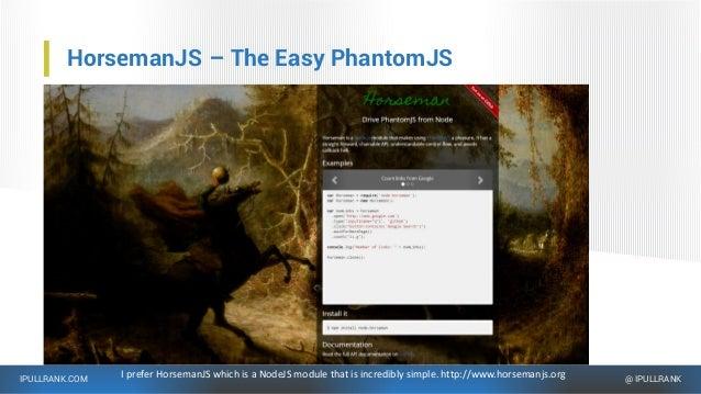 IPULLRANK.COM @ IPULLRANK HorsemanJS – The Easy PhantomJS I prefer HorsemanJS which is a NodeJS module that is incredibly ...