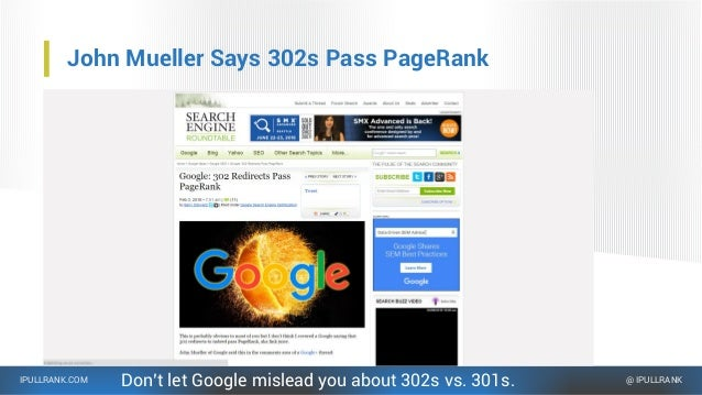 IPULLRANK.COM @ IPULLRANK John Mueller Says 302s Pass PageRank Don't let Google mislead you about 302s vs. 301s.