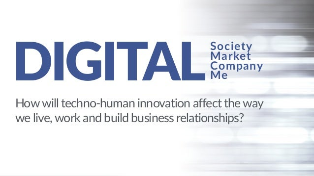 DIGITAL Howwill techno-human innovation affect the way we live, work and build business relationships? Society Market Comp...