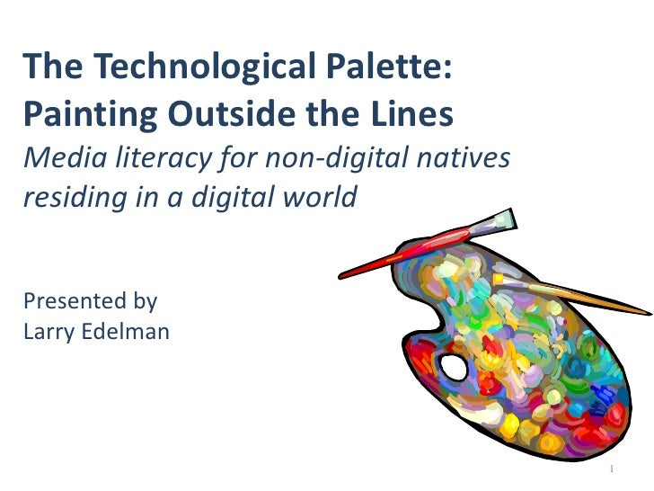 1<br />The Technological Palette: Painting Outside the LinesMedia literacy for non-digital natives residing in a digital w...