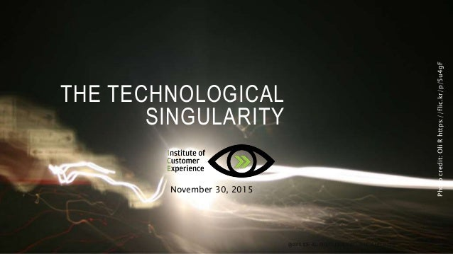 THE TECHNOLOGICAL SINGULARITY November 30, 2015 Photocredit:OliRhttps://flic.kr/p/5u4gF @2015, ICE, ALL RIGHTS RESERVED, 3...