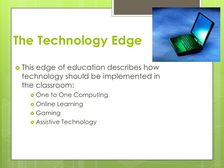 The Technology Edge Thisedge of education describes how  technology should be implemented in  the classroom:     One   t...