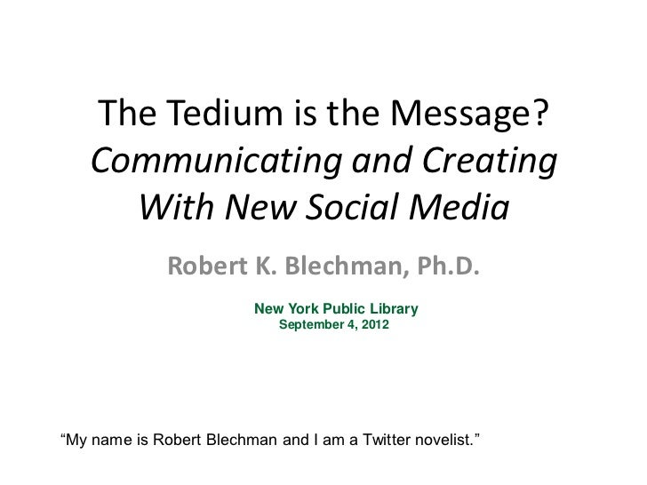 The Tedium is the Message?   Communicating and Creating     With New Social Media              Robert K. Blechman, Ph.D.  ...