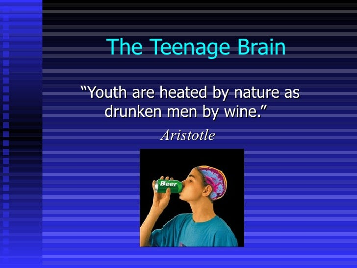 "The Teenage Brain "" Youth are heated by nature as drunken men by wine.""  Aristotle"
