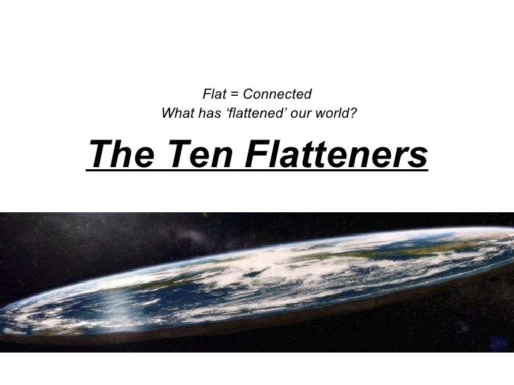 The Ten Flatteners Flat = Connected  What has 'flattened' our world?