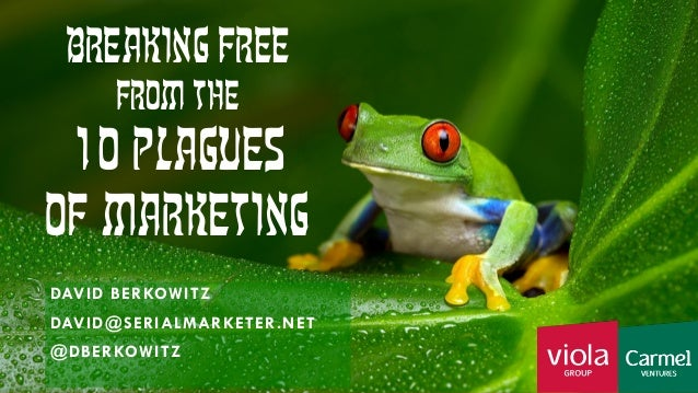 Breaking Free from the 10 Plagues of Marketing DAVID BERKOWITZ SEPTEMBER 12, 2016 D@SERIALMARKETER.NET @DBERKOWITZ Breakin...
