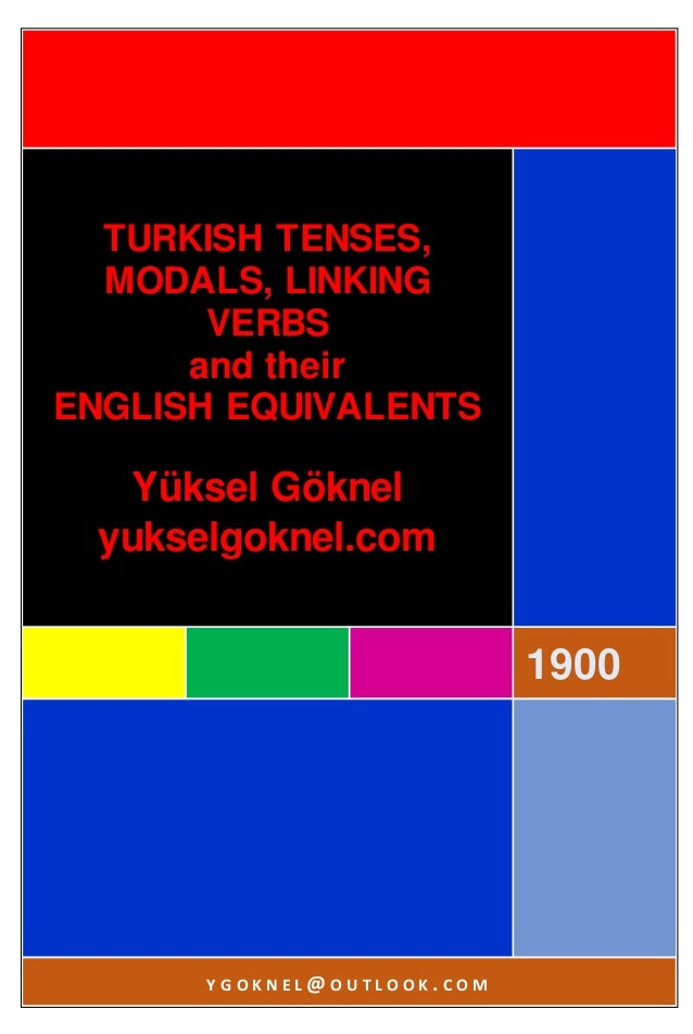 1900 TURKISH TENSES, MODALS, LINKING VERBS and their ENGLISH EQUIVALENTS Yüksel Göknel yukselgoknel.com Y G O K N E L @ O ...