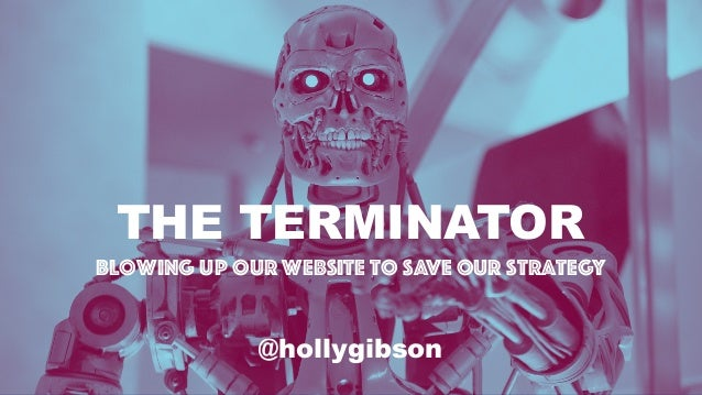 THE TERMINATOR Blowing Up Our Website to Save Our Strategy @hollygibson
