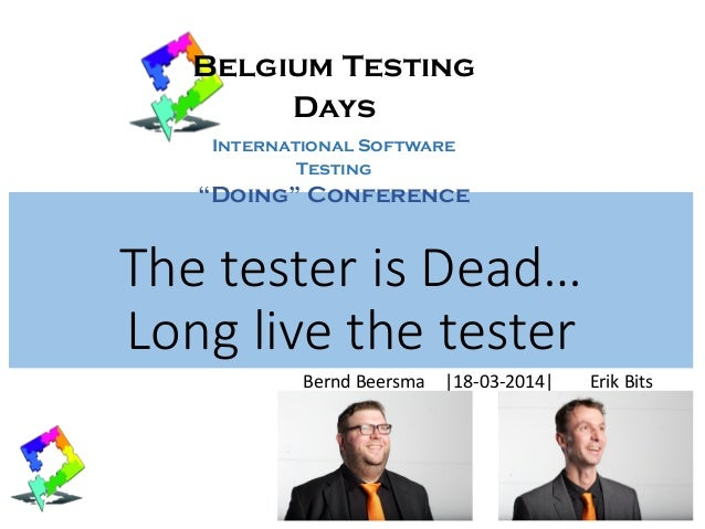 The tester is Dead… Long live the tester Bernd Beersma |18-03-2014| Erik Bits Belgium Testing Days International Software ...