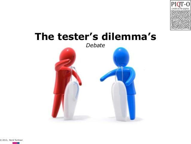 © 2013, René Tuinhout  The tester's dilemma's Debate