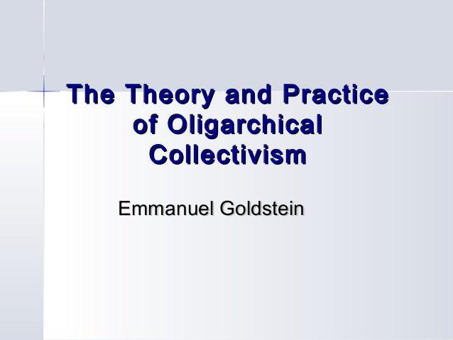 The Theory and PracticeThe Theory and Practice of Oligarchicalof Oligarchical CollectivismCollectivism Emmanuel GoldsteinE...