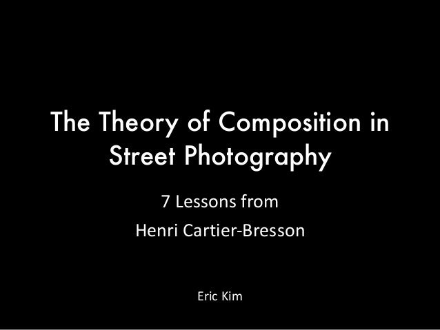 The Theory of Composition in Street Photography 7  Lessons  from     Henri  Cartier-‐Bresson Eric  Kim
