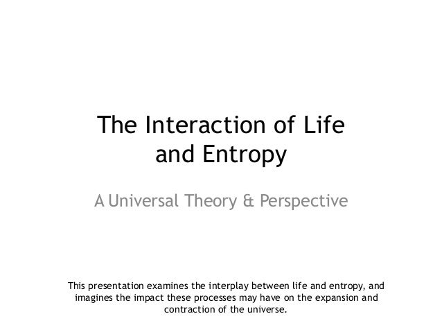 The Interaction of Life           and Entropy     A Universal Theory & PerspectiveThis presentation examines the interplay...
