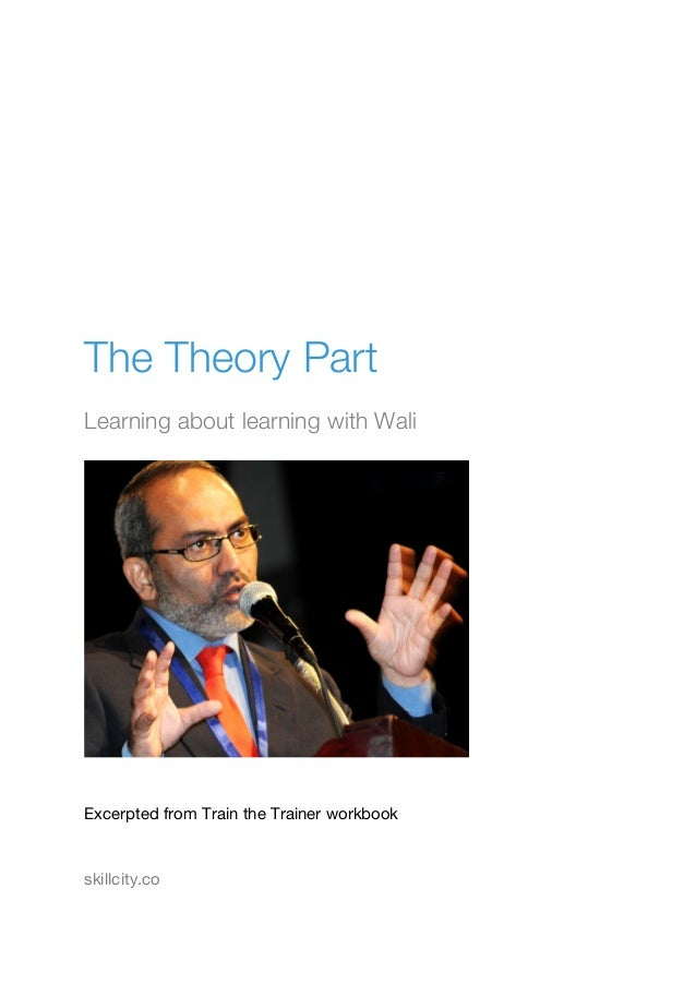 The Theory Part Learning about learning with Wali Excerpted from Train the Trainer workbook skillcity.co
