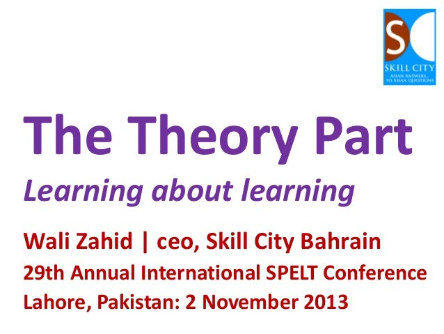The Theory Part Learning about learning Wali Zahid   ceo, Skill City Bahrain 29th Annual International SPELT Conference La...