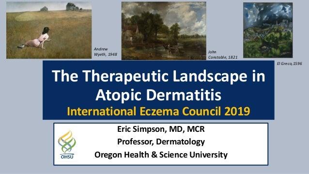 The Therapeutic Landscape in Atopic Dermatitis International Eczema Council 2019 Eric Simpson, MD, MCR Professor, Dermatol...
