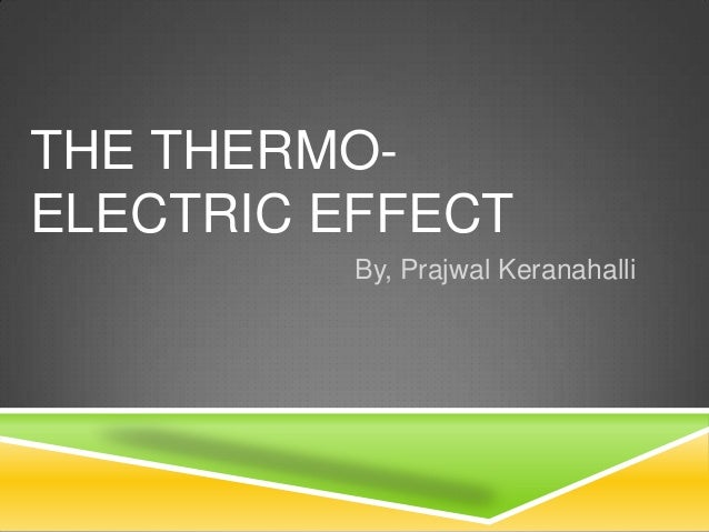 THE THERMO-ELECTRIC EFFECT          By, Prajwal Keranahalli