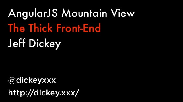 AngularJS Mountain View The Thick Front-End Jeff Dickey @dickeyxxx http://dickey.xxx/