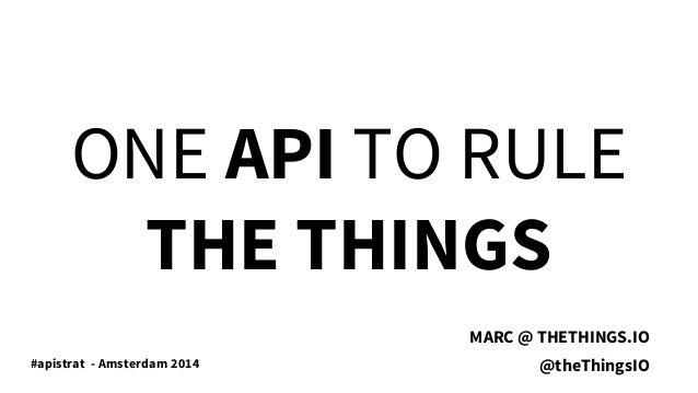 ONE API TO RULE THE THINGS MARC @ THETHINGS.IO @theThingsIO#apistrat - Amsterdam 2014