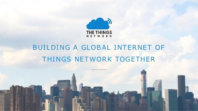 BUILDING A GLOBAL INTERNET OF THINGS NETWORK TOGETHER