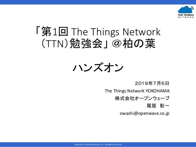 Copyright © 2019 OpenWave, inc. All Rights Reserved. 「第1回 The Things Network (TTN)勉強会」 @柏の葉 ハンズオン 2019年7月6日 The Things Net...