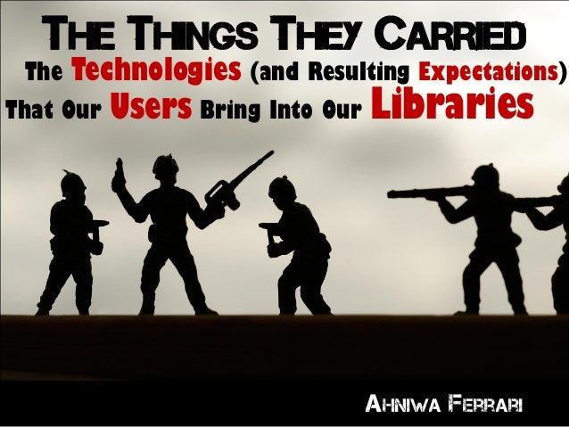 THE THINGS THEY CARRIED The Technologies (and Resulting Expectations) That Our Users Bring Into Our Libraries Ahniwa Ferra...