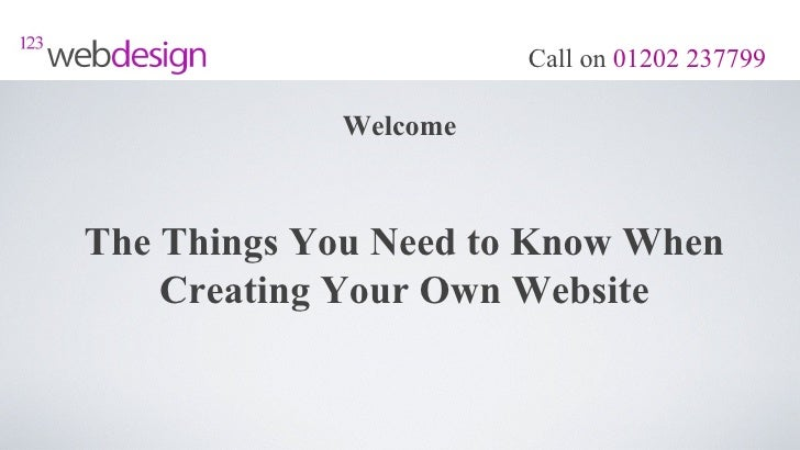 Call on 01202 237799            WelcomeThe Things You Need to Know When    Creating Your Own Website
