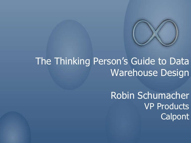 The Thinking Person's Guide to Data Warehouse Design Robin Schumacher VP Products Calpont