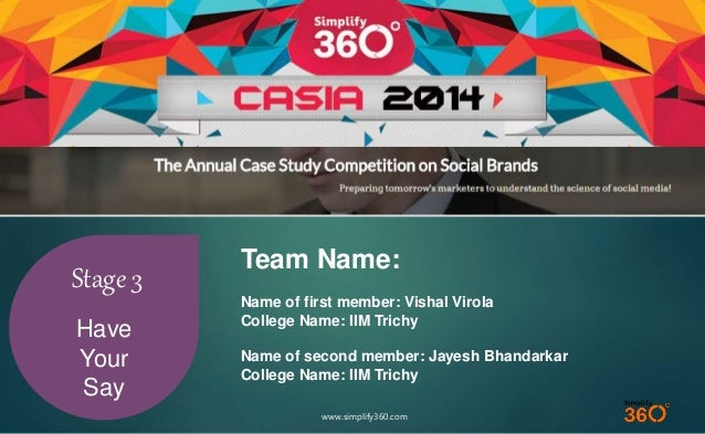 www.simplify360.com  Stage 3  Have  Your  Say  Team Name:  Name of first member: Vishal Virola  College Name: IIM Trichy  ...