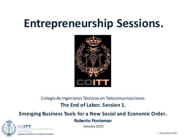 Entrepreneurship Sessions. Colegiode Ingenieros Técnicosen Telecomunicaciones The End of Labor. Session 1. Emerging Busine...