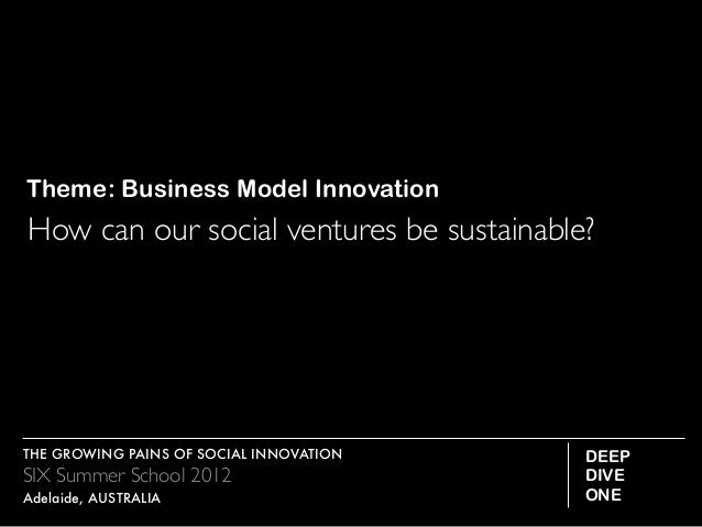 Theme: Business Model InnovationHow can our social ventures be sustainable?THE GROWING PAINS OF SOCIAL INNOVATION    DEEPS...