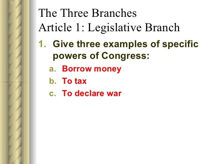 The Three Branches Article 1: Legislative Branch <ul><li>Give three examples of specific powers of Congress: </li></ul><ul...