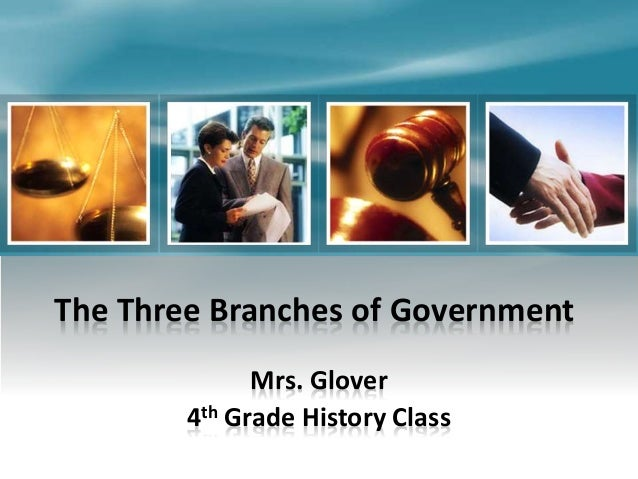 The Three Branches of Government Mrs. Glover 4th Grade History Class