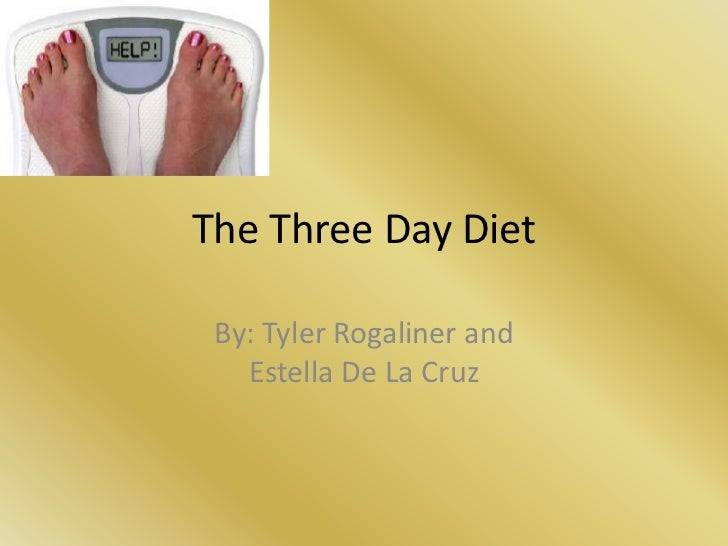 The Three Day Diet By: Tyler Rogaliner and   Estella De La Cruz