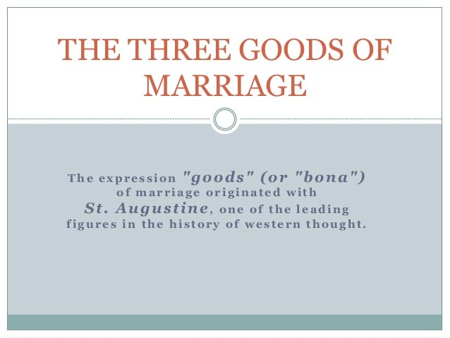 """THE THREE GOODS OF MARRIAGE The expression """"goods"""" (or """"bona"""") of marriage originated with  St. Augustine,  one of the lea..."""