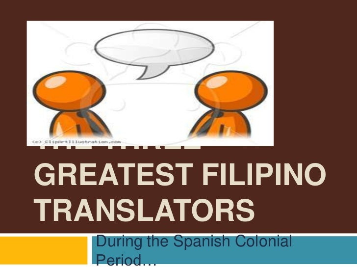 THE THREEGREATEST FILIPINOTRANSLATORS   During the Spanish Colonial   Period…