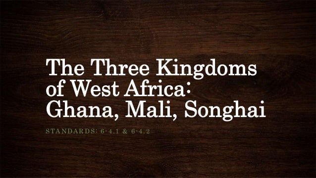 The Three Kingdoms of West Africa: Ghana, Mali, Songhai STANDARDS: 6-4.1 & 6-4.2
