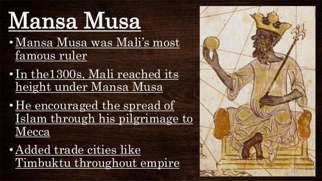Mansa Musa • Mansa Musa was Mali's most famous ruler • In the1300s, Mali reached its height under Mansa Musa • He encourag...