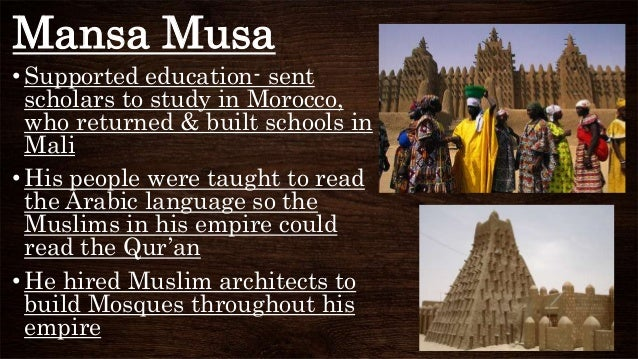 Mansa Musa • Supported education- sent scholars to study in Morocco, who returned & built schools in Mali •His people were...