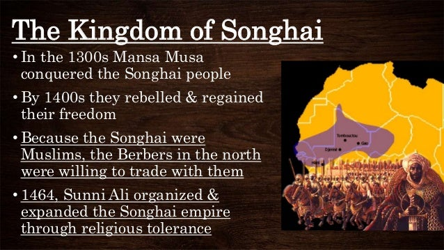The Kingdom of Songhai • In the 1300s Mansa Musa conquered the Songhai people • By 1400s they rebelled & regained their fr...