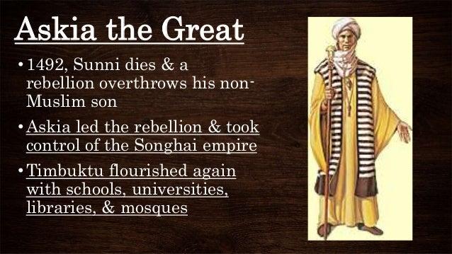 Askia the Great •1492, Sunni dies & a rebellion overthrows his non- Muslim son •Askia led the rebellion & took control of ...