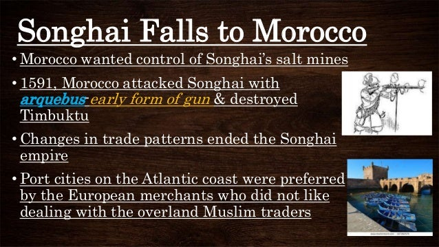 Songhai Falls to Morocco • Morocco wanted control of Songhai's salt mines • 1591, Morocco attacked Songhai with arquebus-e...