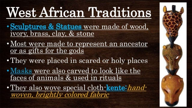 West African Traditions •Sculptures & Statues were made of wood, ivory, brass, clay, & stone •Most were made to represent ...