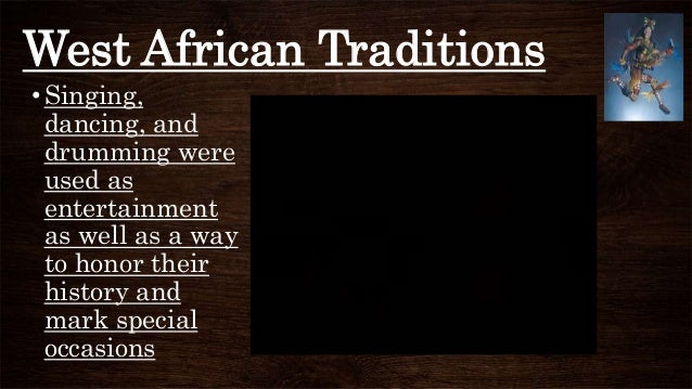 West African Traditions •Singing, dancing, and drumming were used as entertainment as well as a way to honor their history...