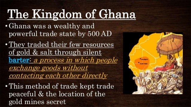 The Kingdom of Ghana •Ghana was a wealthy and powerful trade state by 500 AD •They traded their few resources of gold & sa...