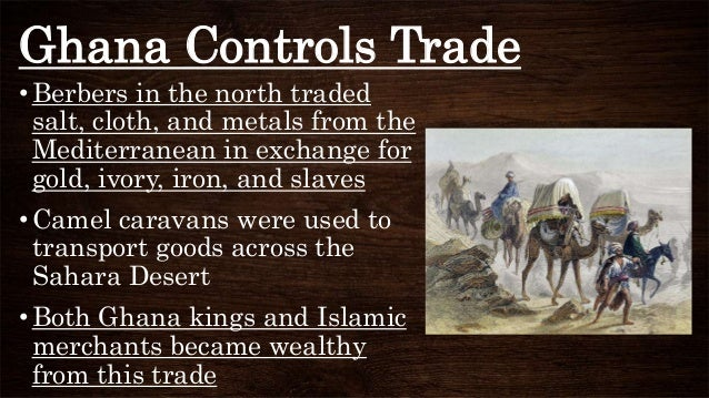 Ghana Controls Trade •Berbers in the north traded salt, cloth, and metals from the Mediterranean in exchange for gold, ivo...
